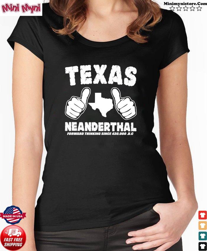 Like Texas Neanderthal Forward Thinking Since 430 000 Bc Shirt Ladies tee