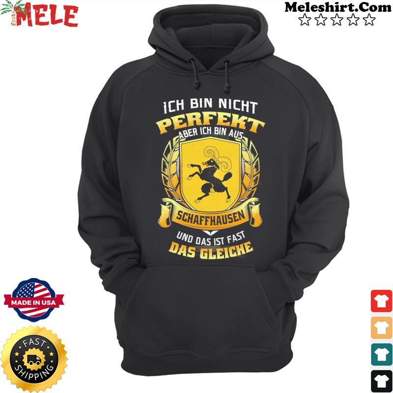 Ich Bin Nicht Perfekt Aber Ich Bin Aus Schaffhausen Und Das Ist Fast Das Gleiche Shirt Hoodie