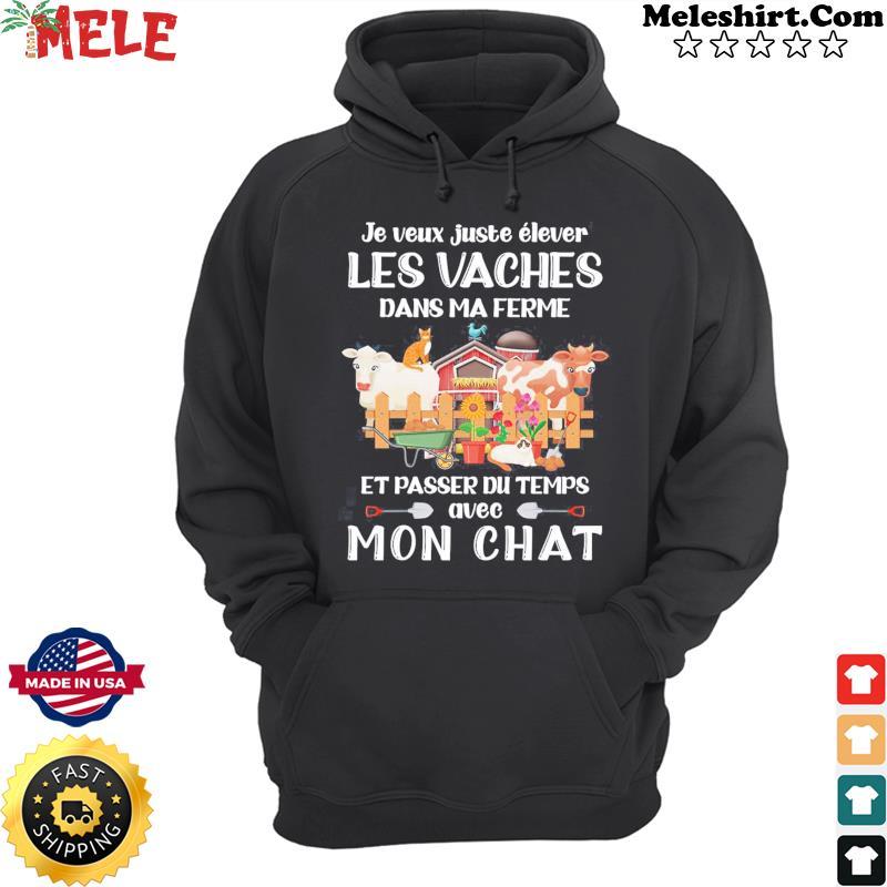 Je Veux Juste Elever Les Vaches Dans Ma Ferme Et Passer Du Temps Avec Mon Chat Shirt Hoodie