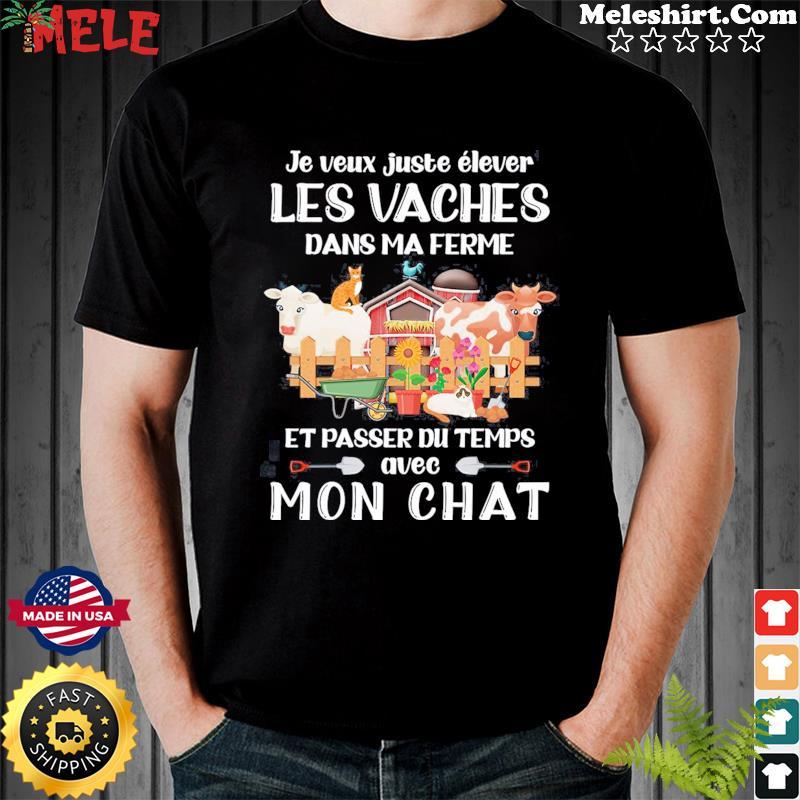 Je Veux Juste Elever Les Vaches Dans Ma Ferme Et Passer Du Temps Avec Mon Chat Shirt