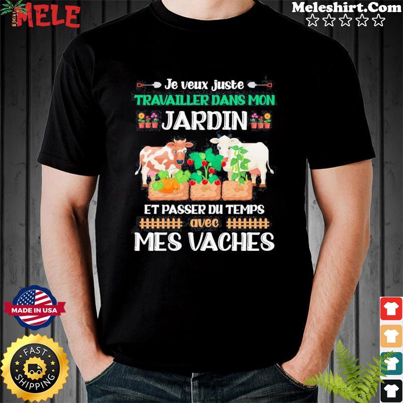Je Veux Juste Travailler Dans Mon Jardin Et Passer Du Temps Avec Mes Vaches Shirt