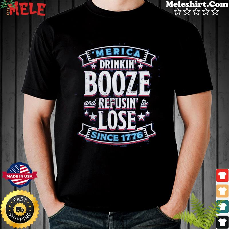 'merica Drinkin' Booze And Refusing Lost Since 1776 Shirt