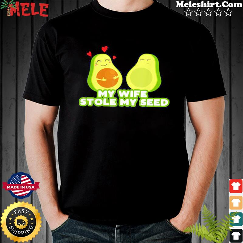 My Wife Stole My Seed Avocado Shirt