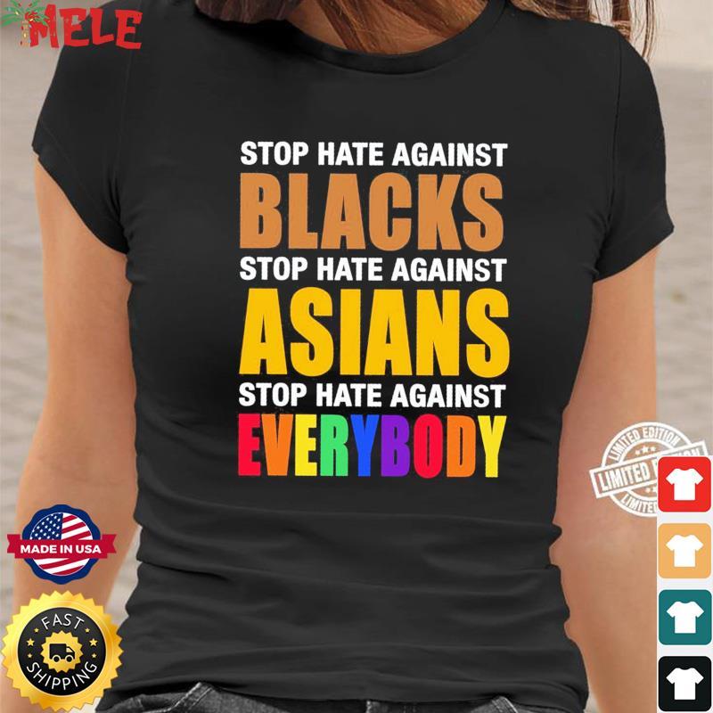 Official Stop Hate Against Blacks Stop Hate Against Asians Stop Hate Against Everybody Shirt Ladies tee