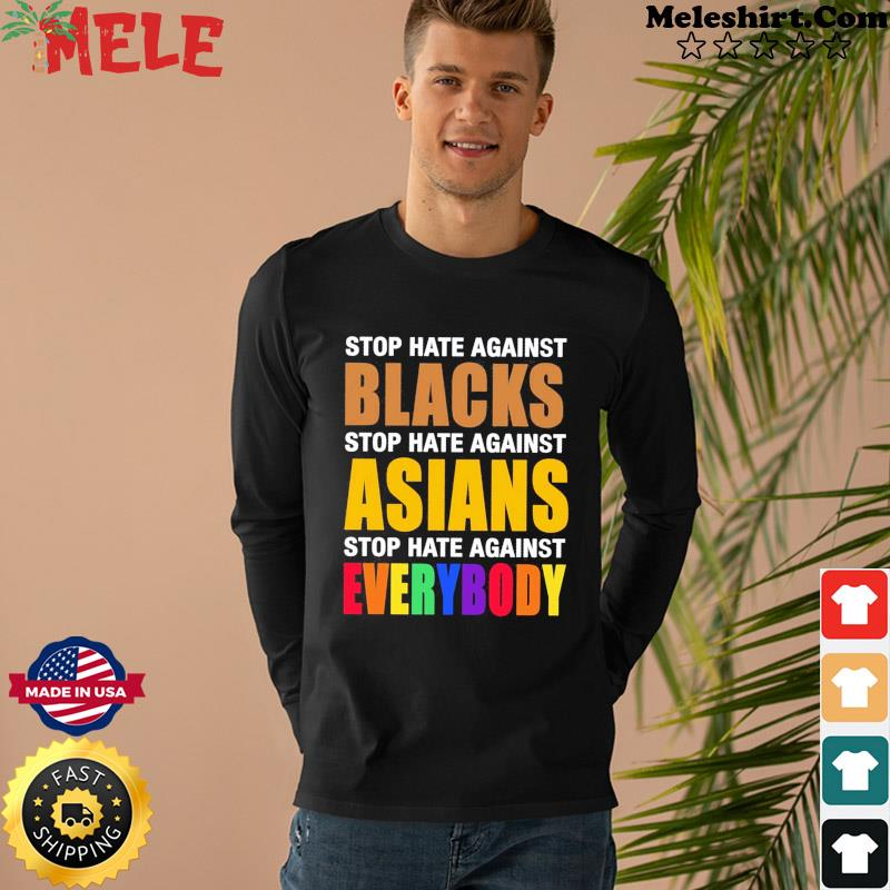 Official Stop Hate Against Blacks Stop Hate Against Asians Stop Hate Against Everybody Shirt Long Sweater