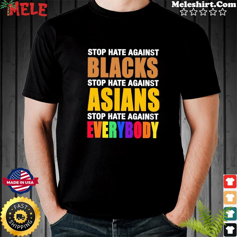 Official Stop Hate Against Blacks Stop Hate Against Asians Stop Hate Against Everybody Shirt
