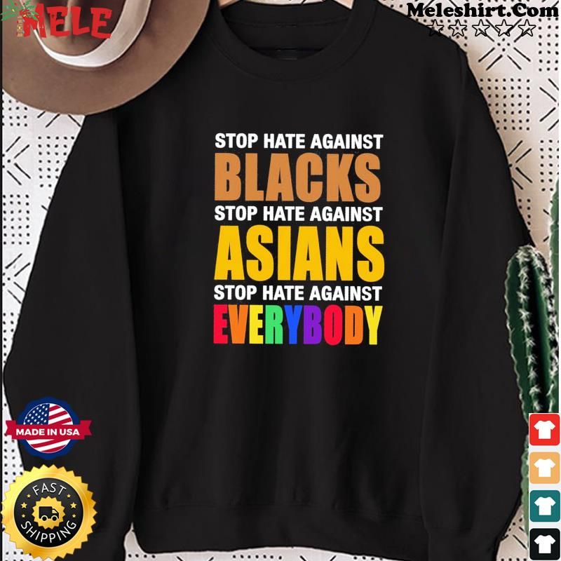 Official Stop Hate Against Blacks Stop Hate Against Asians Stop Hate Against Everybody Shirt Sweater