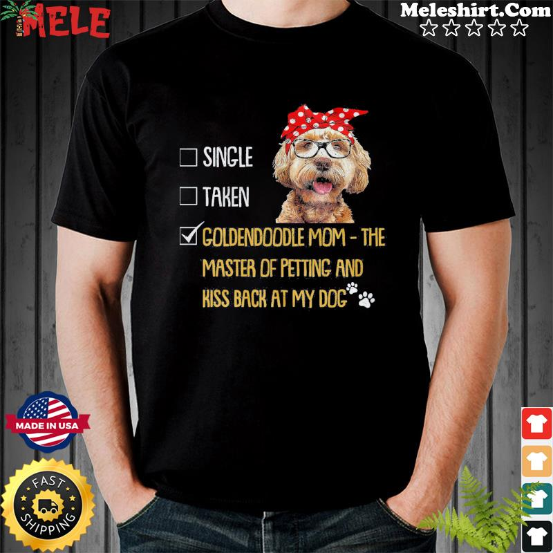 Single Taken Goldendoodle Mom The Master Of Petting And Kiss Back At My Dog Shirt