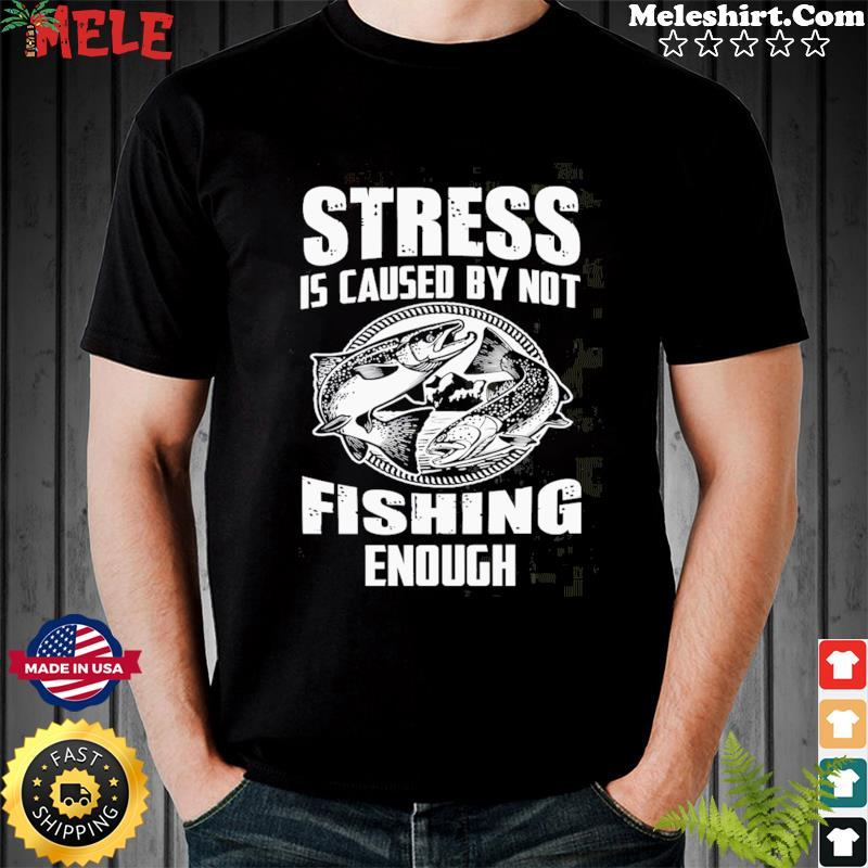 Stress Is Caused By Not Fishing Enough Shirt