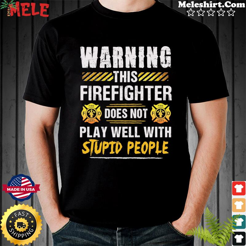 Warning This Firefighter Does Not Play Well With Stupid People Shirt
