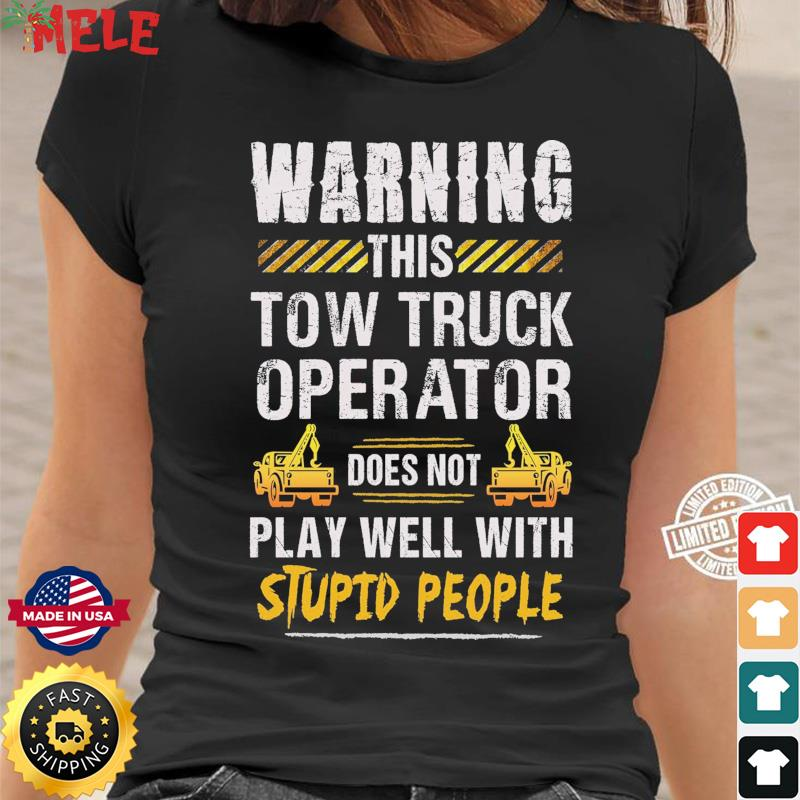 Warning This Tow Truck Operator Does Not Play Well With Stupid People Shirt Ladies tee