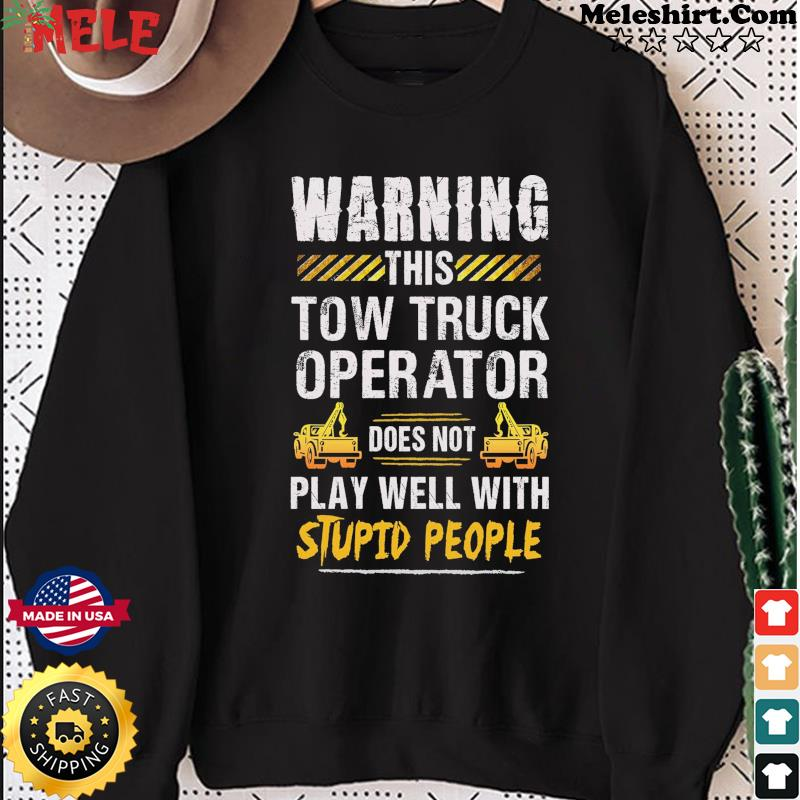 Warning This Tow Truck Operator Does Not Play Well With Stupid People Shirt Sweater