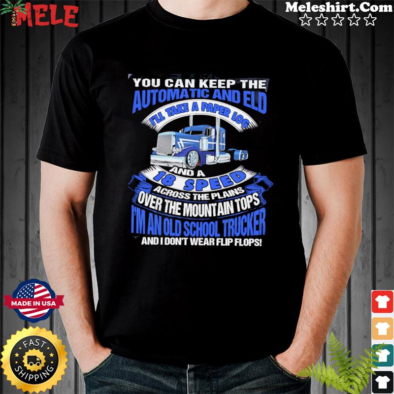 You Can Keep The Automatic And Eld 18 Speed I'm An Old School Trucker Shirt