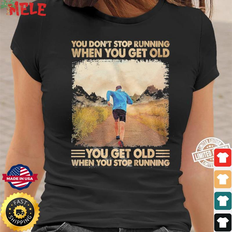 You Don't Stop Running When You Get Old You Get Old When You Stop Running Shirt Ladies tee