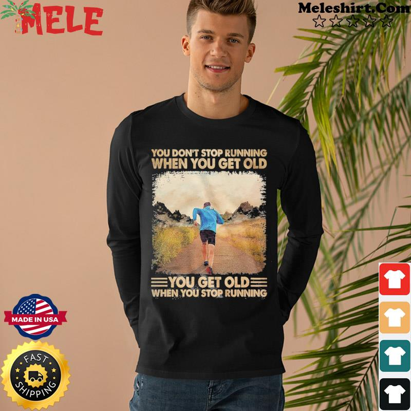 You Don't Stop Running When You Get Old You Get Old When You Stop Running Shirt Long Sweater