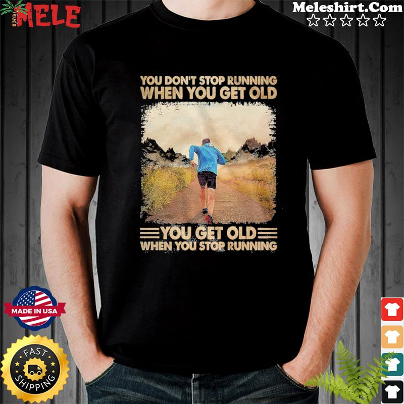 You Don't Stop Running When You Get Old You Get Old When You Stop Running Shirt