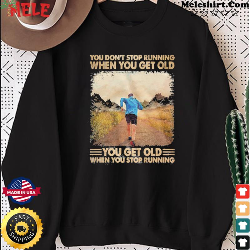 You Don't Stop Running When You Get Old You Get Old When You Stop Running Shirt Sweater