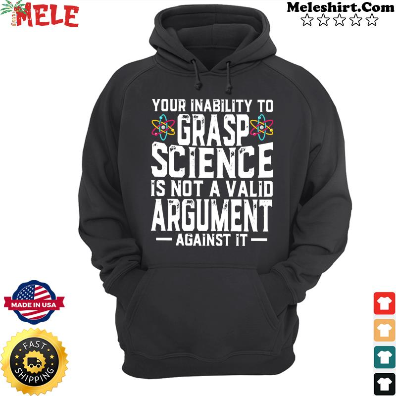 Your Inability To Grasp Science Is Not A Valid Argument Against It Shirt Hoodie