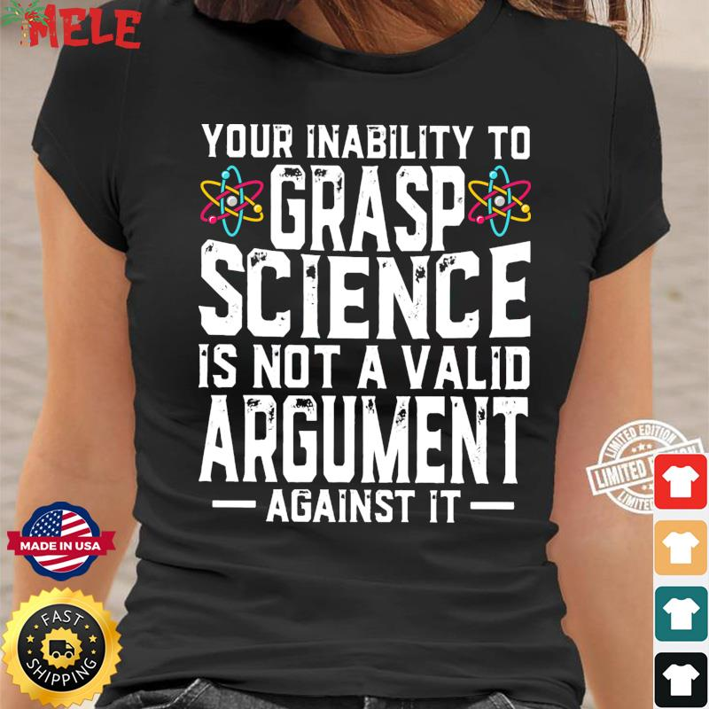 Your Inability To Grasp Science Is Not A Valid Argument Against It Shirt Ladies tee
