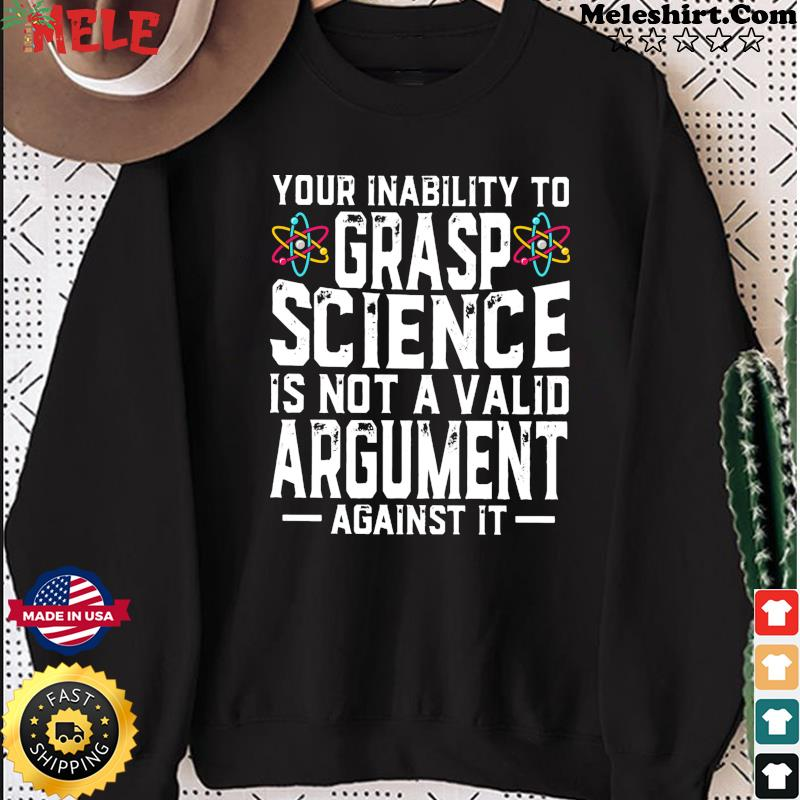 Your Inability To Grasp Science Is Not A Valid Argument Against It Shirt Sweater