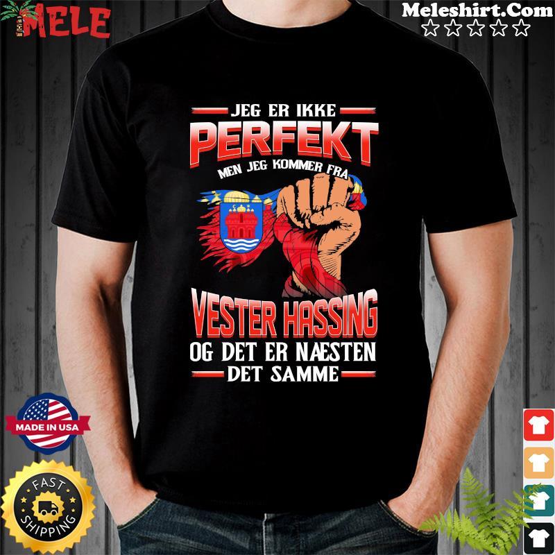 Jeg Er Ikke Perfekt Men Jeg Kommer Fra Vester Hassing Og Det Er Naesten Det Semme Shirt