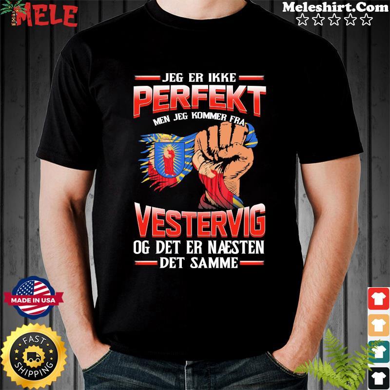 Jeg Er Ikke Perfekt Men Jeg Kommer Fra Vestervig Og Det Er Naesten Det Semme Shirt