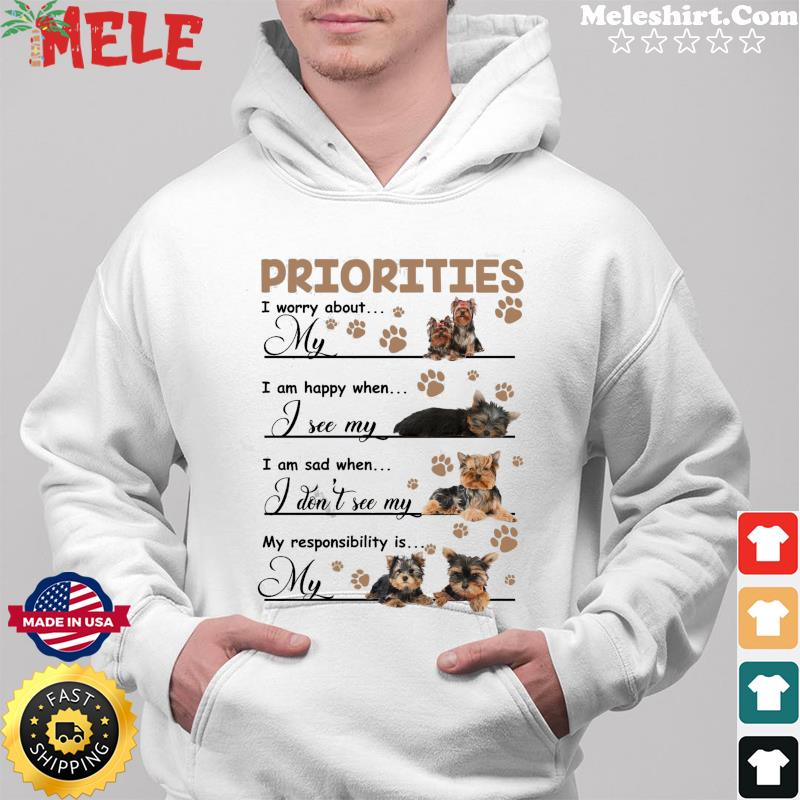 Priorities I Worry About My Yorkshire Terrier I Am Happy When I See My Yorkshire Terrier Shirt Hoodie
