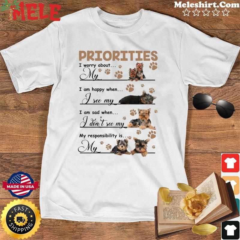 Priorities I Worry About My Yorkshire Terrier I Am Happy When I See My Yorkshire Terrier Shirt