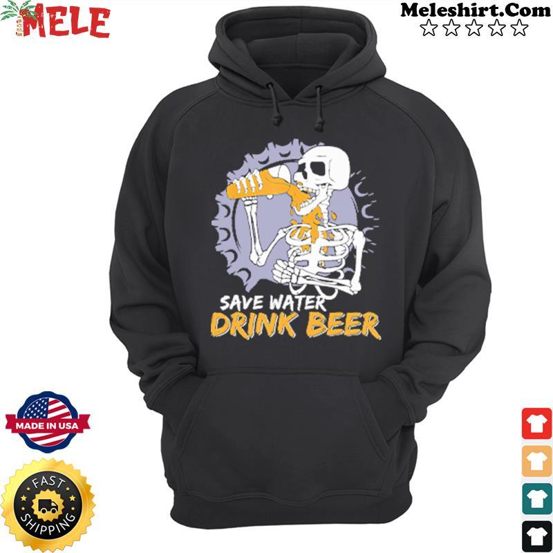 Skeleton Save Water Drink Beer Shirt Hoodie