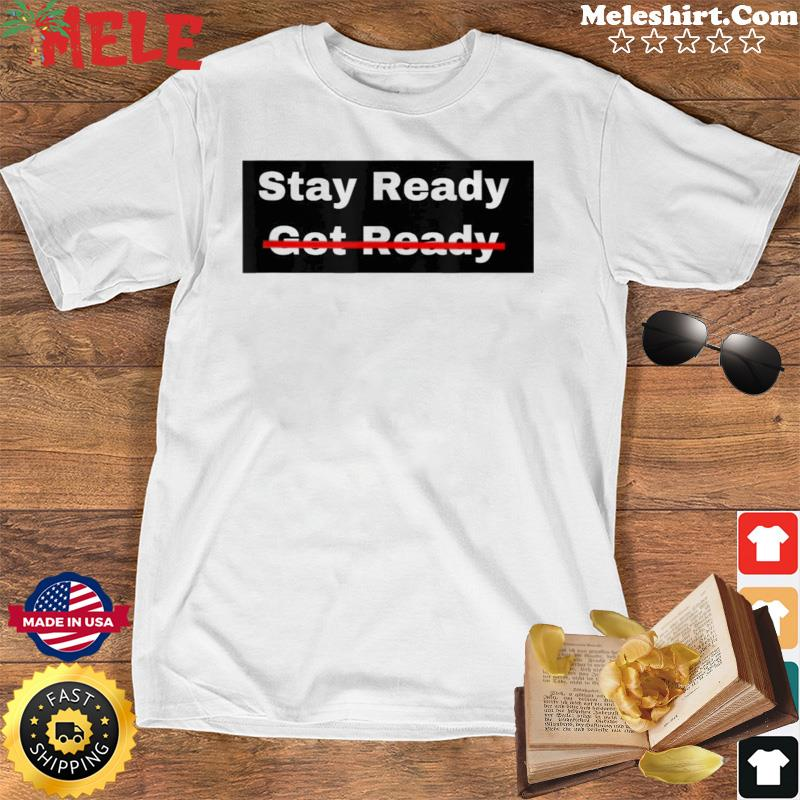 Stay Ready So You Don't Have to Get Ready Shirt