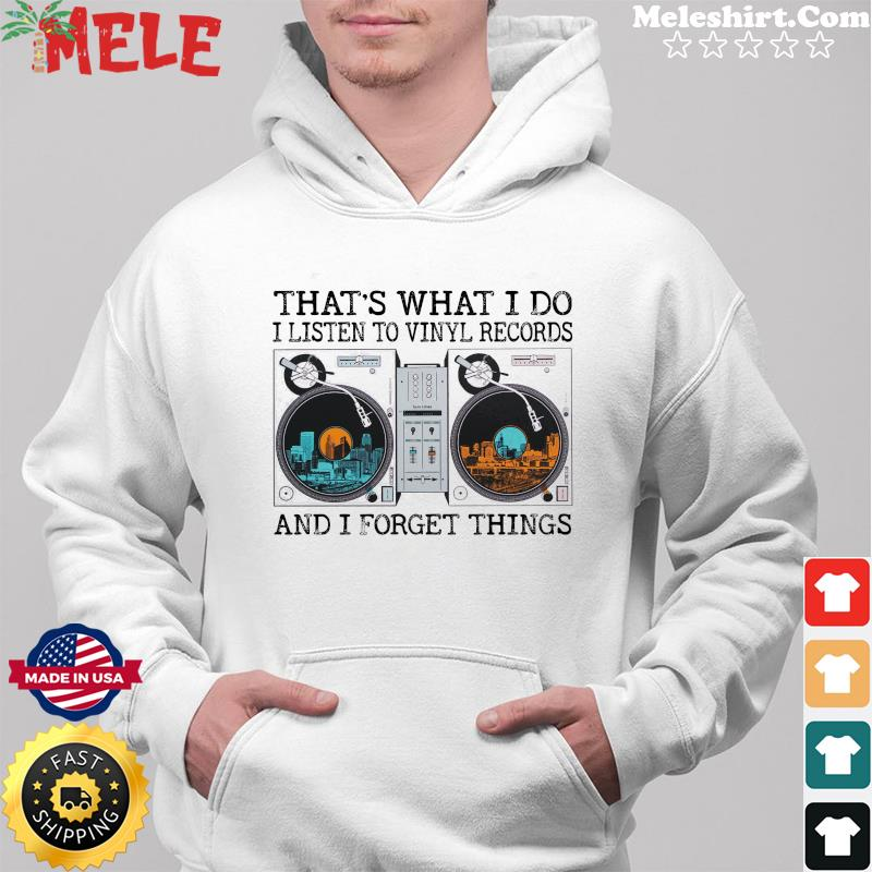 That's What I Do I Listen To Vinyl Record And I Forget Things Shirt Hoodie