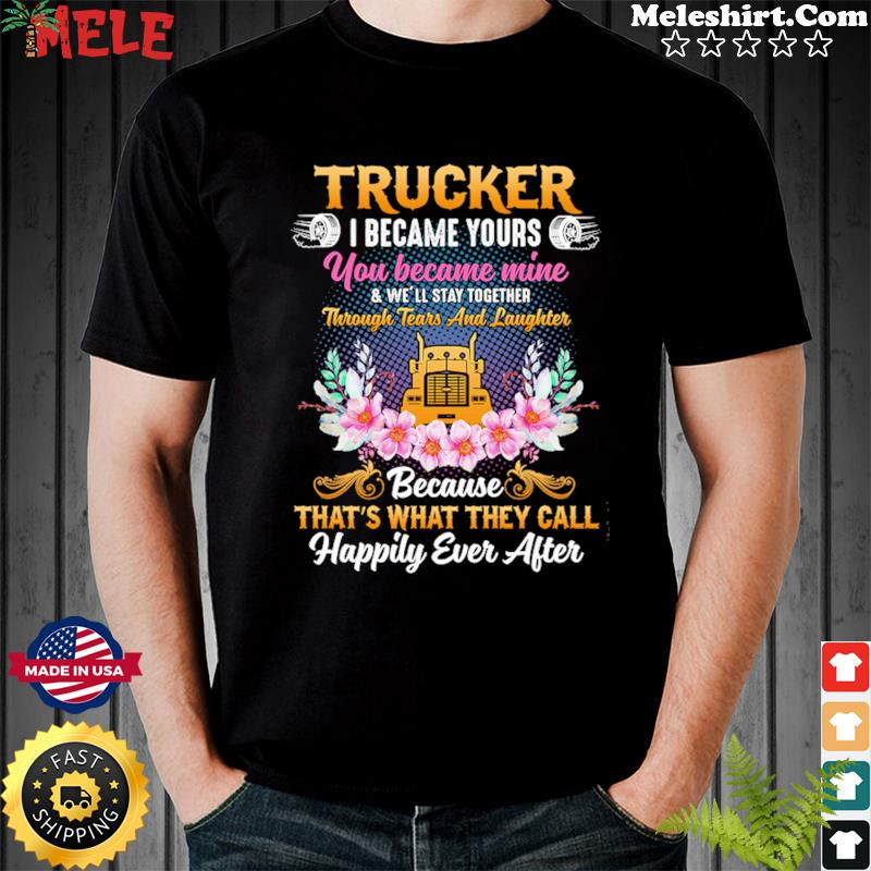 Trucker I Became Yours You Became Mine Because That's What They Call Happily Ever After Shirt