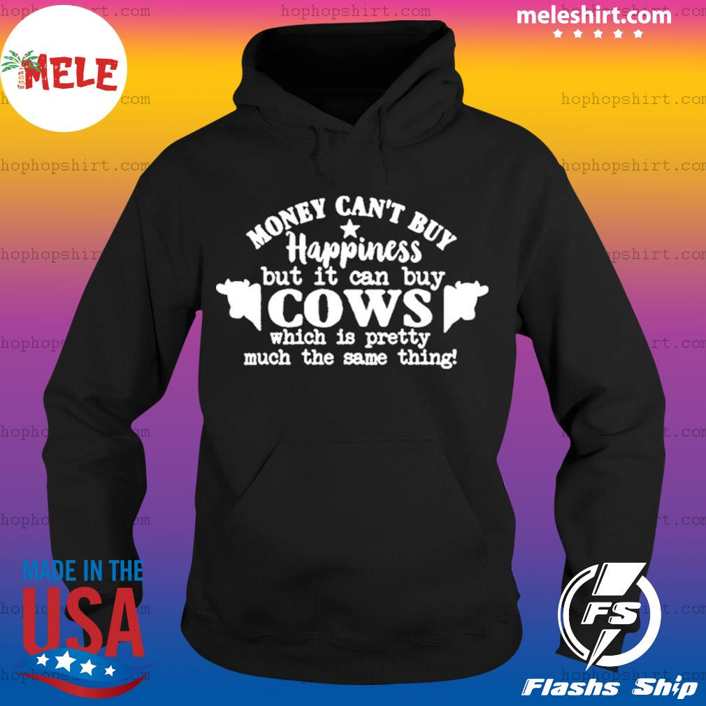 Money Can't Buy Happiness But It Can Buy Cows Which Is Pretty Much The Same Thing Shirt Hoodie
