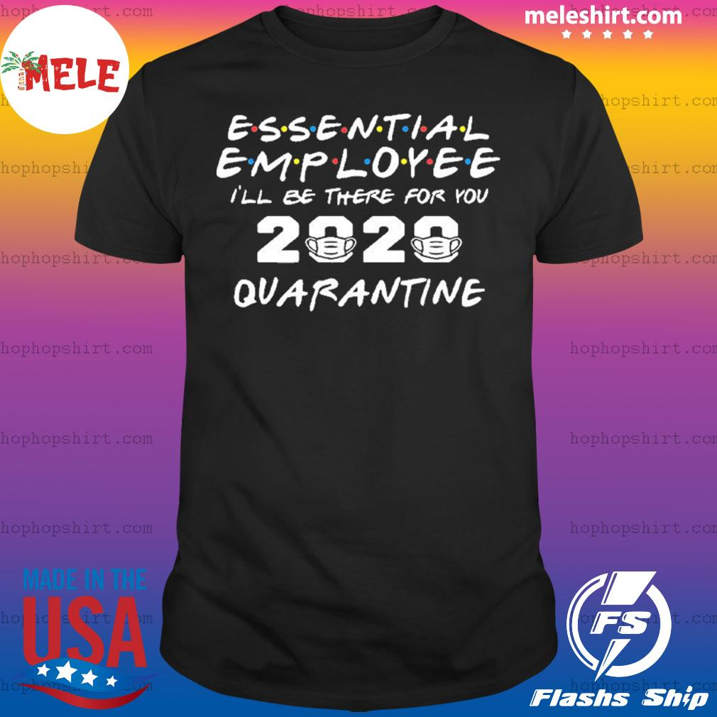 Essential Employee 2020 I'll Be There For You Quarantine shirt