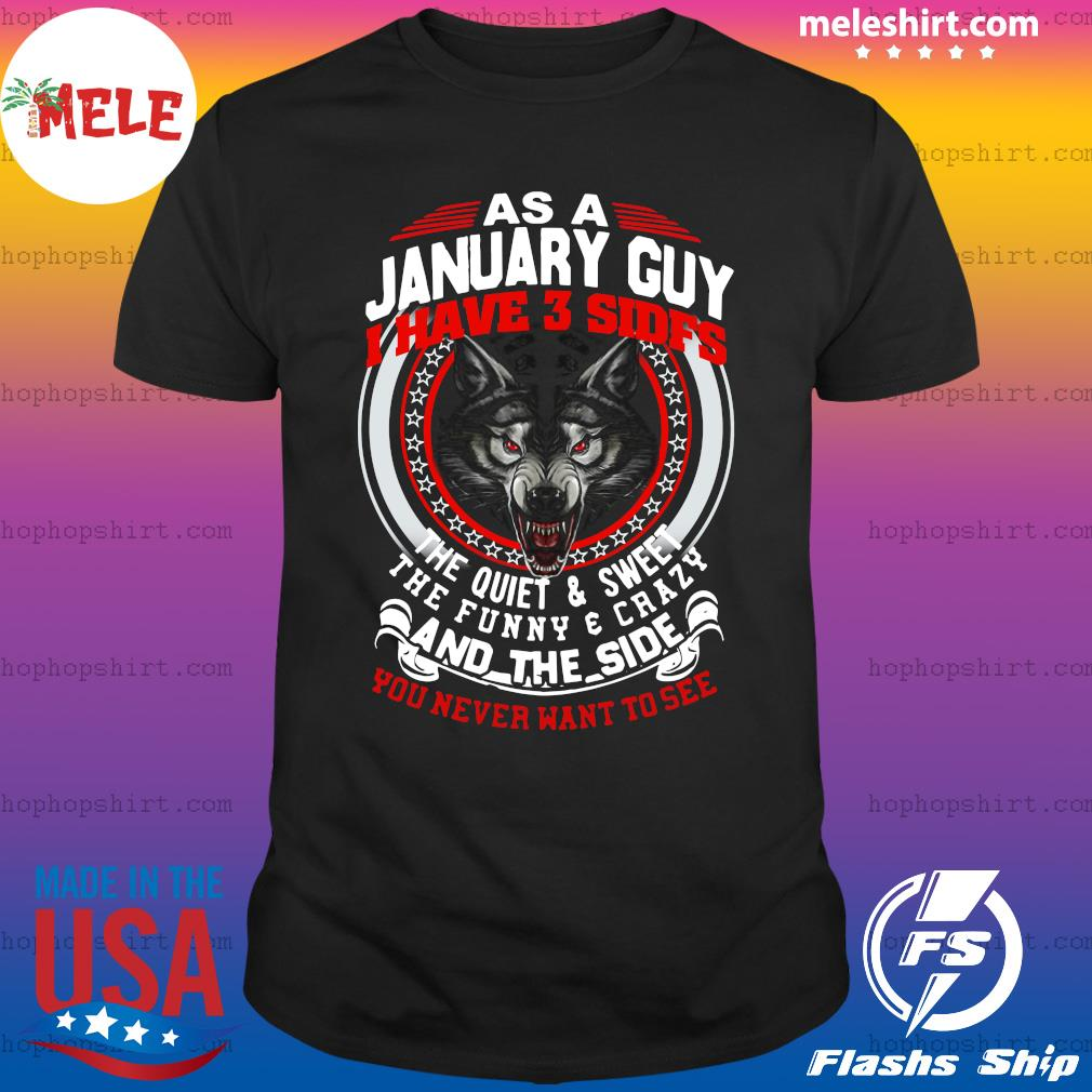 As A January Guy I Have 3 Sides The Quiet And Sweet The Funny And Crazy And The Side You Never Want To See Shirt