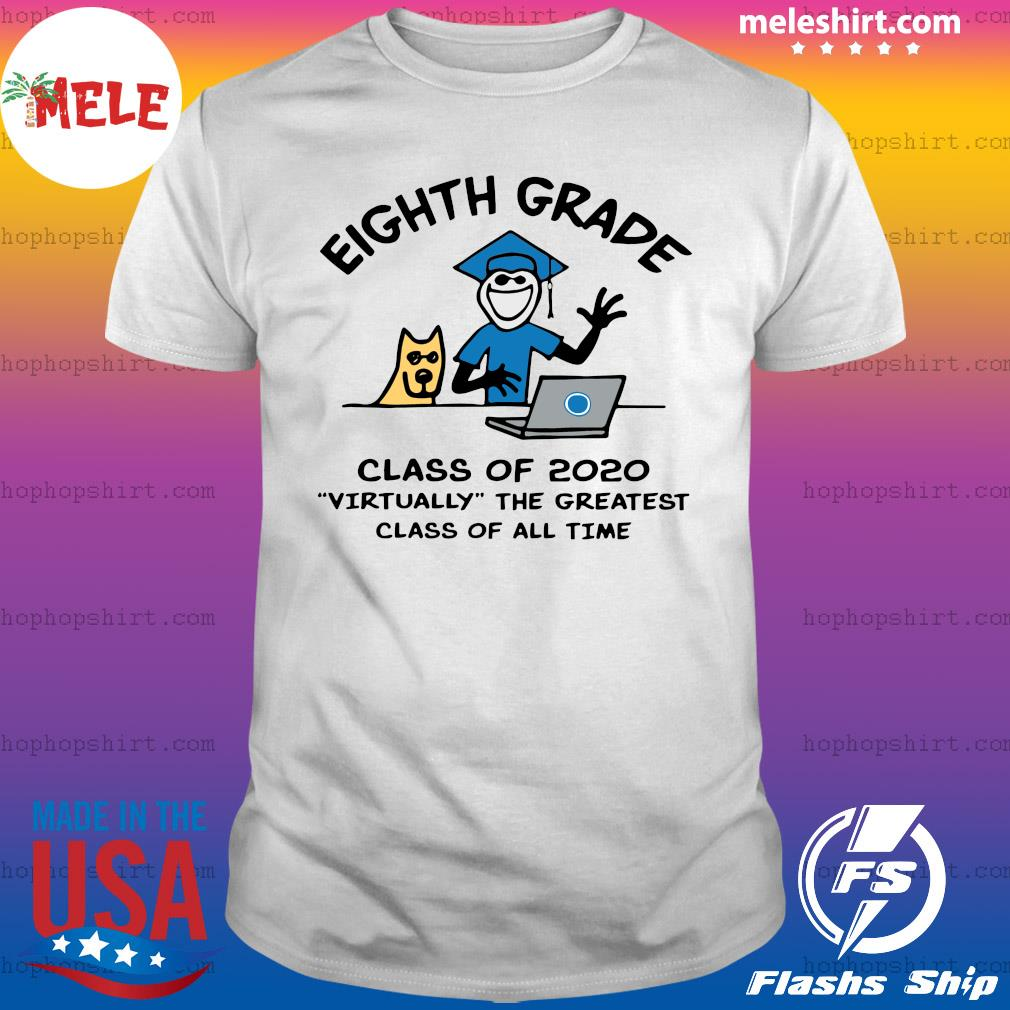 Eighth grade Class Of 2020 Virtually The Greatest Class Of All Time Shirt