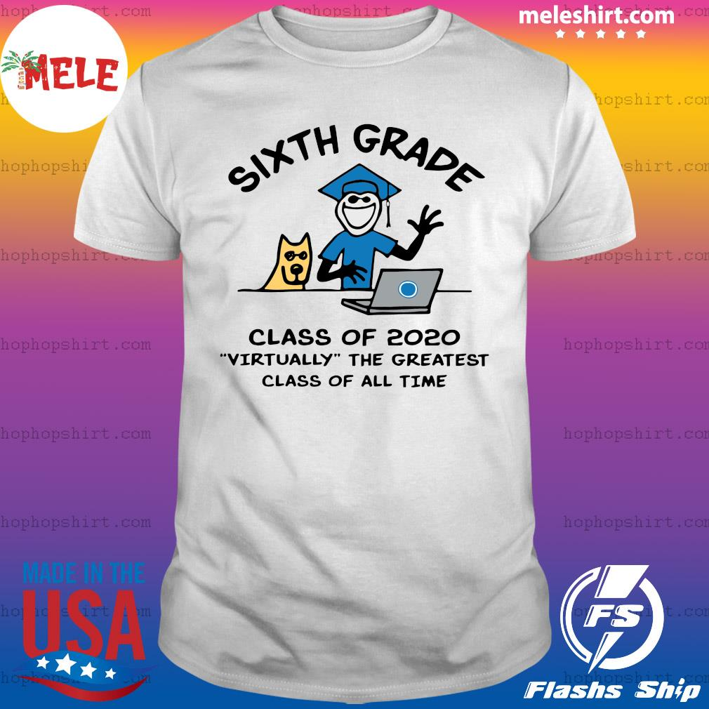 Sixth Grade Class Of 2020 Virtually The Greatest Class Of All Time Shirt