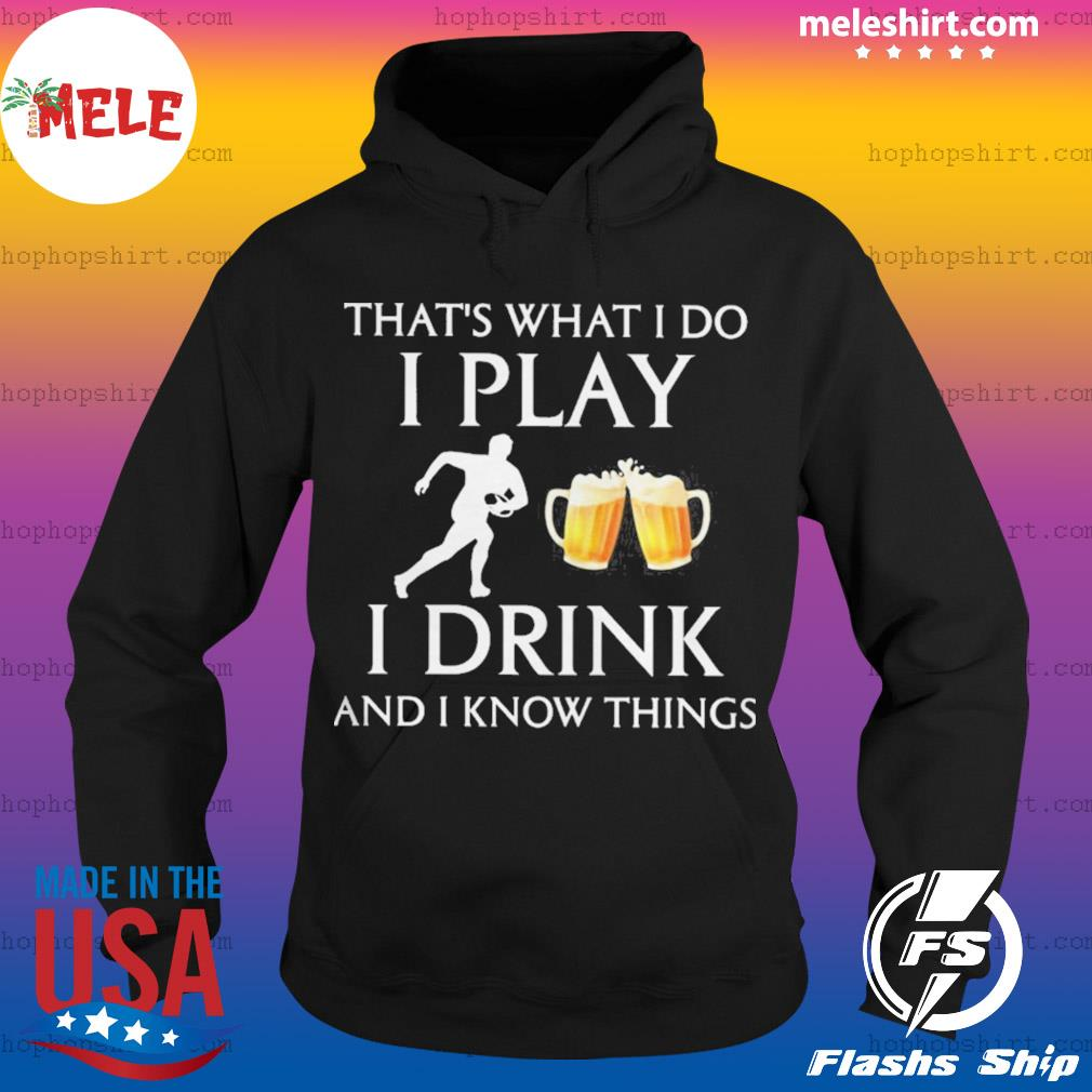 Football thats what i do i play i drink beer and i know things s Hoodie