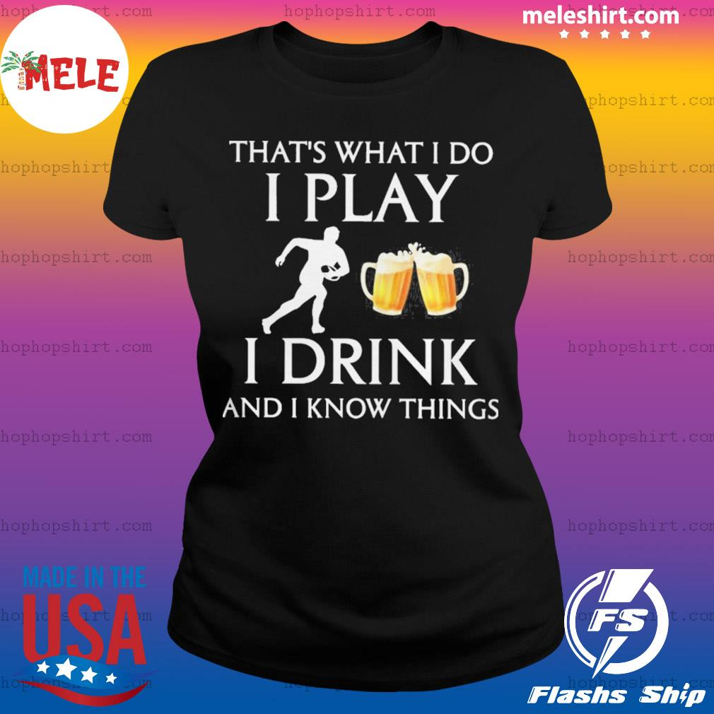 Football thats what i do i play i drink beer and i know things s Ladies Tee