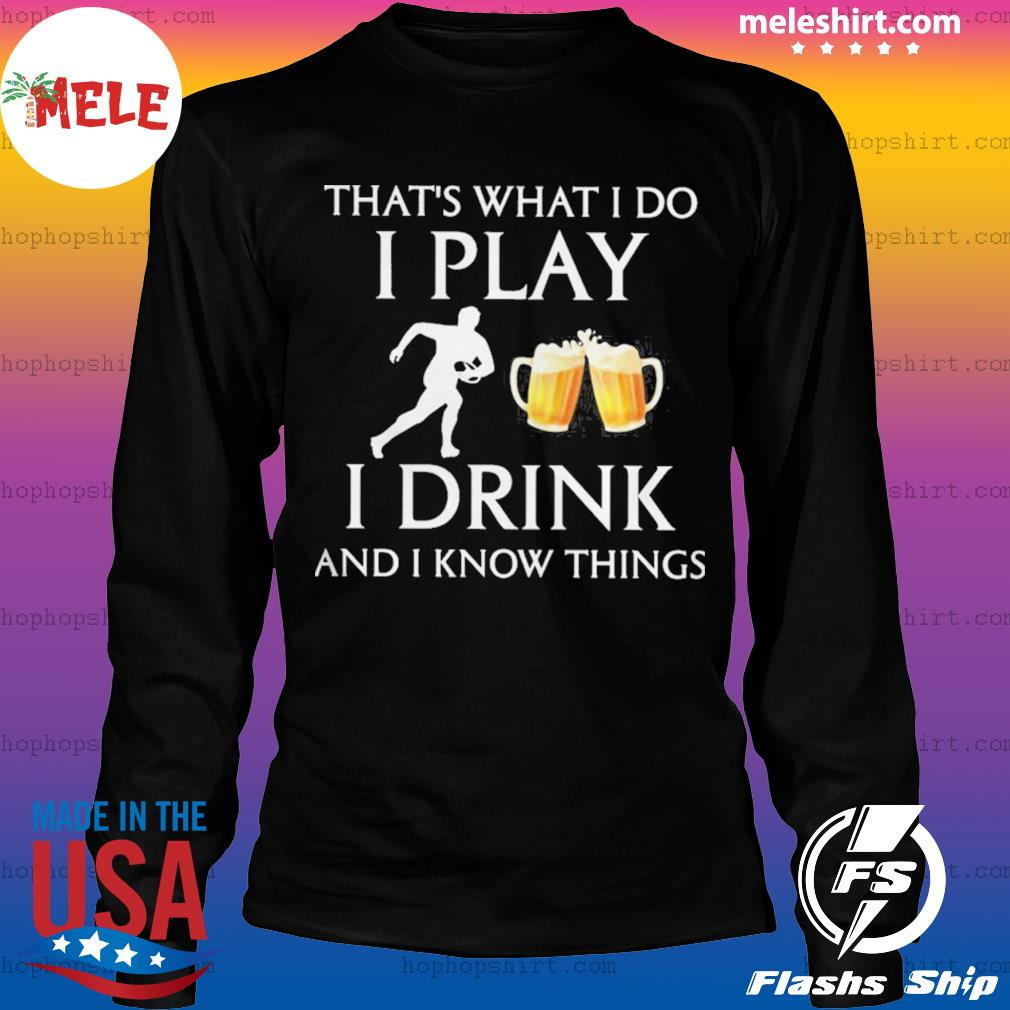 Football thats what i do i play i drink beer and i know things s LongSleeve