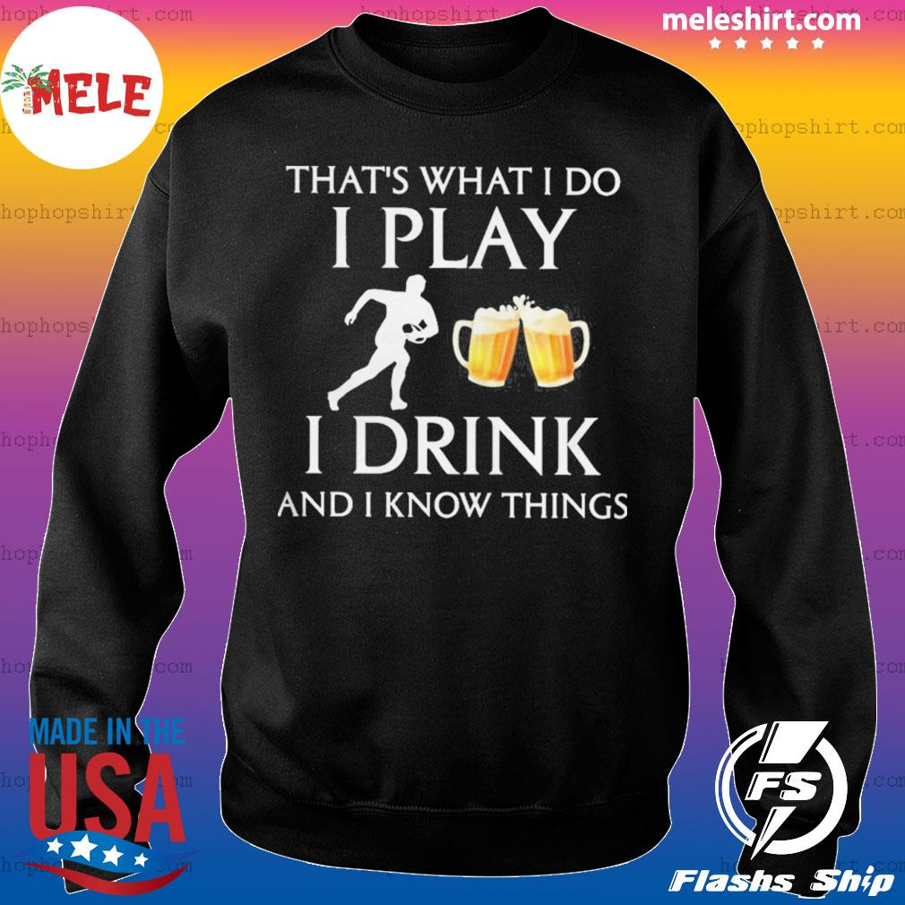 Football thats what i do i play i drink beer and i know things s Sweater