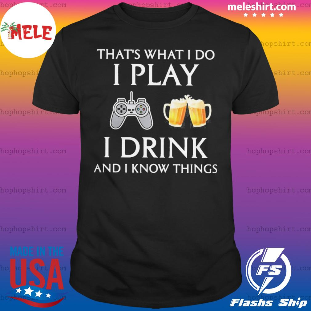 Game thats what i do i play i drink beer and i know things shirt