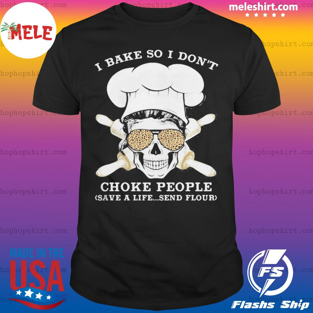 I Bake So I Dont Choke People Save a Life Send Flour Skull shirt