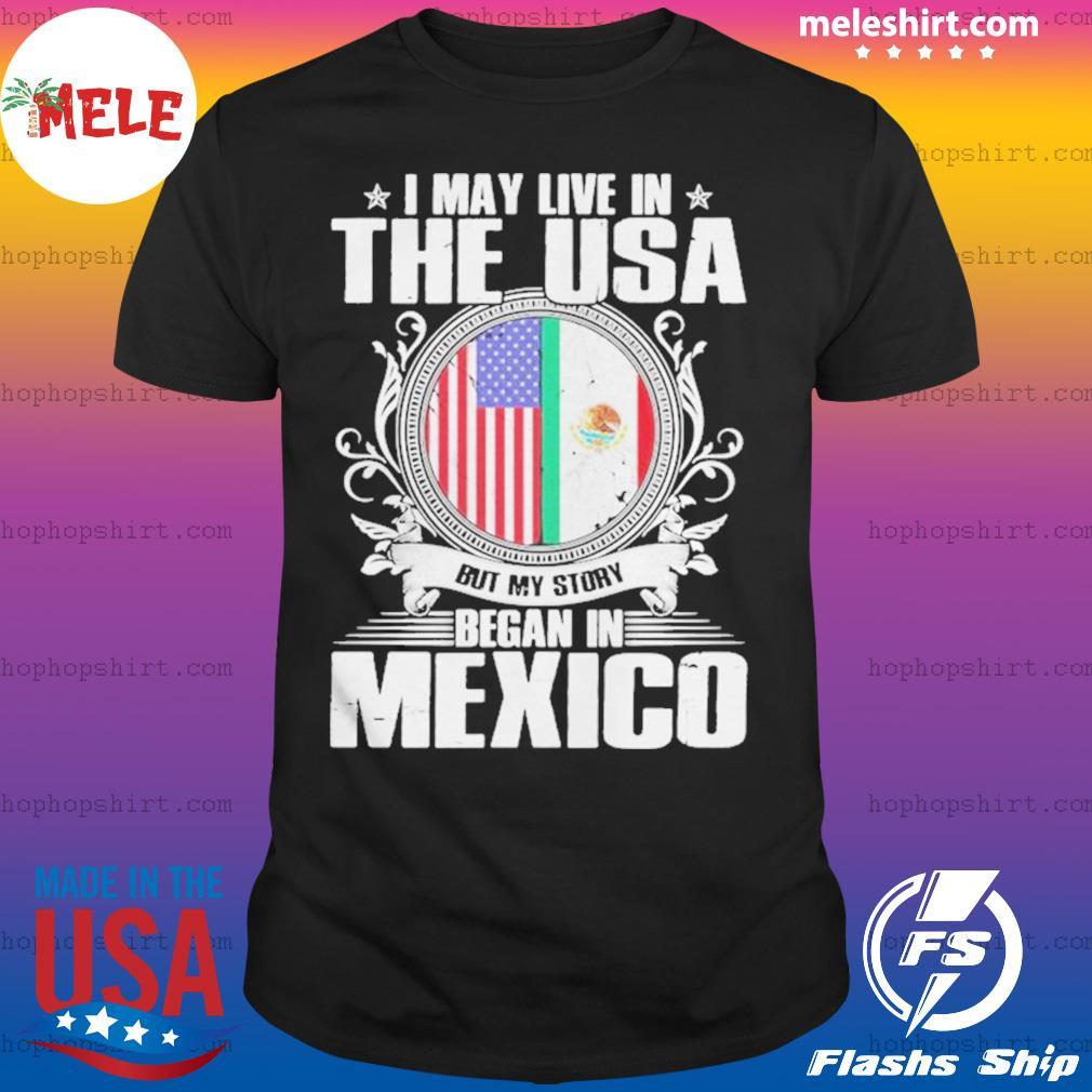 I May Live In The USA But My Story Began In Mexico Flag Independence Day shirt