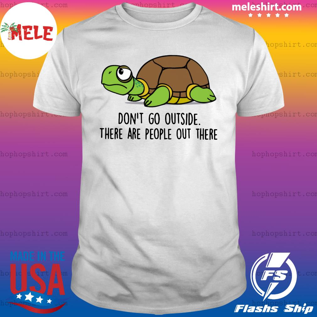 Turtle Don't Go Outside There Are People Out There Shirt