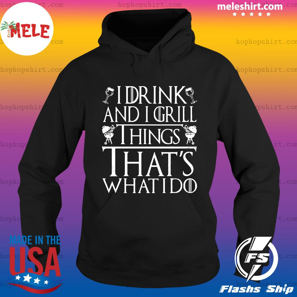 I Drink And I Grill Things That's What I Do Shirt Hoodie