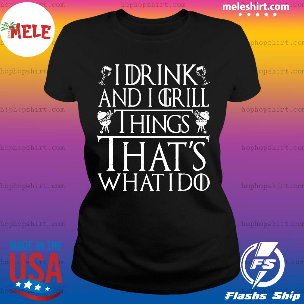 I Drink And I Grill Things That's What I Do Shirt Ladies Tee