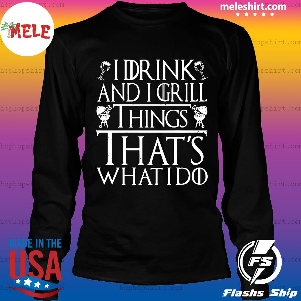 I Drink And I Grill Things That's What I Do Shirt LongSleeve