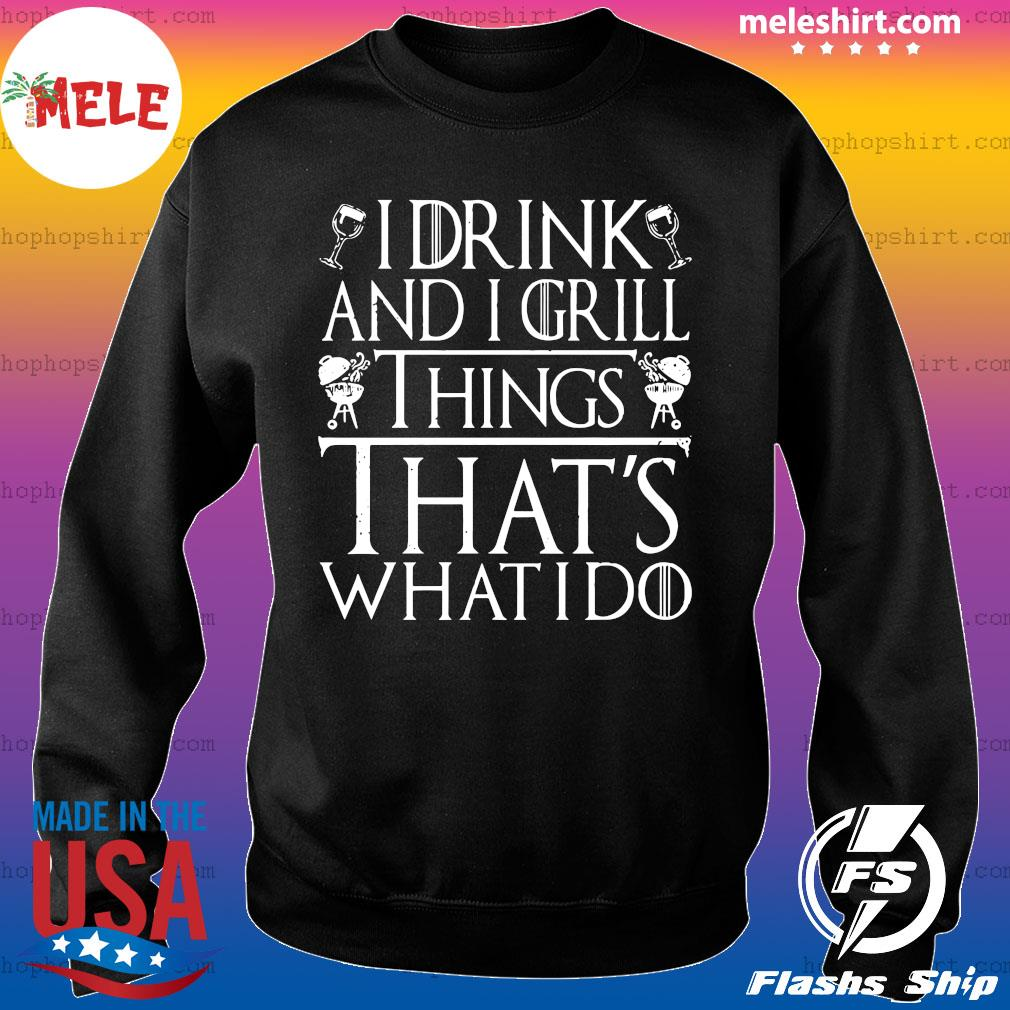 I Drink And I Grill Things That's What I Do Shirt Sweater