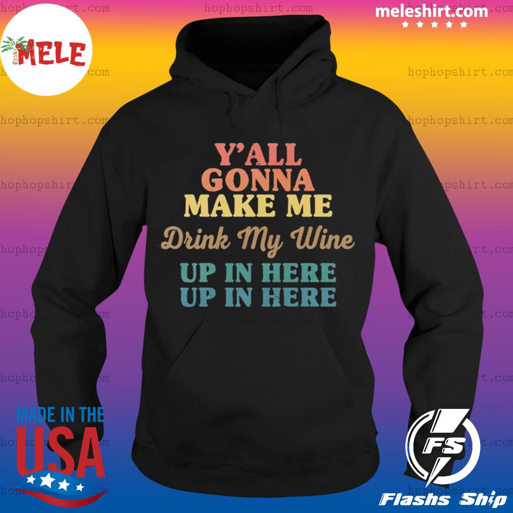 Y'all Gonna Make Me Drink My Wine Up In Here Up In Here s Hoodie